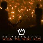 BETWEEN KINGS – When We Were Kids